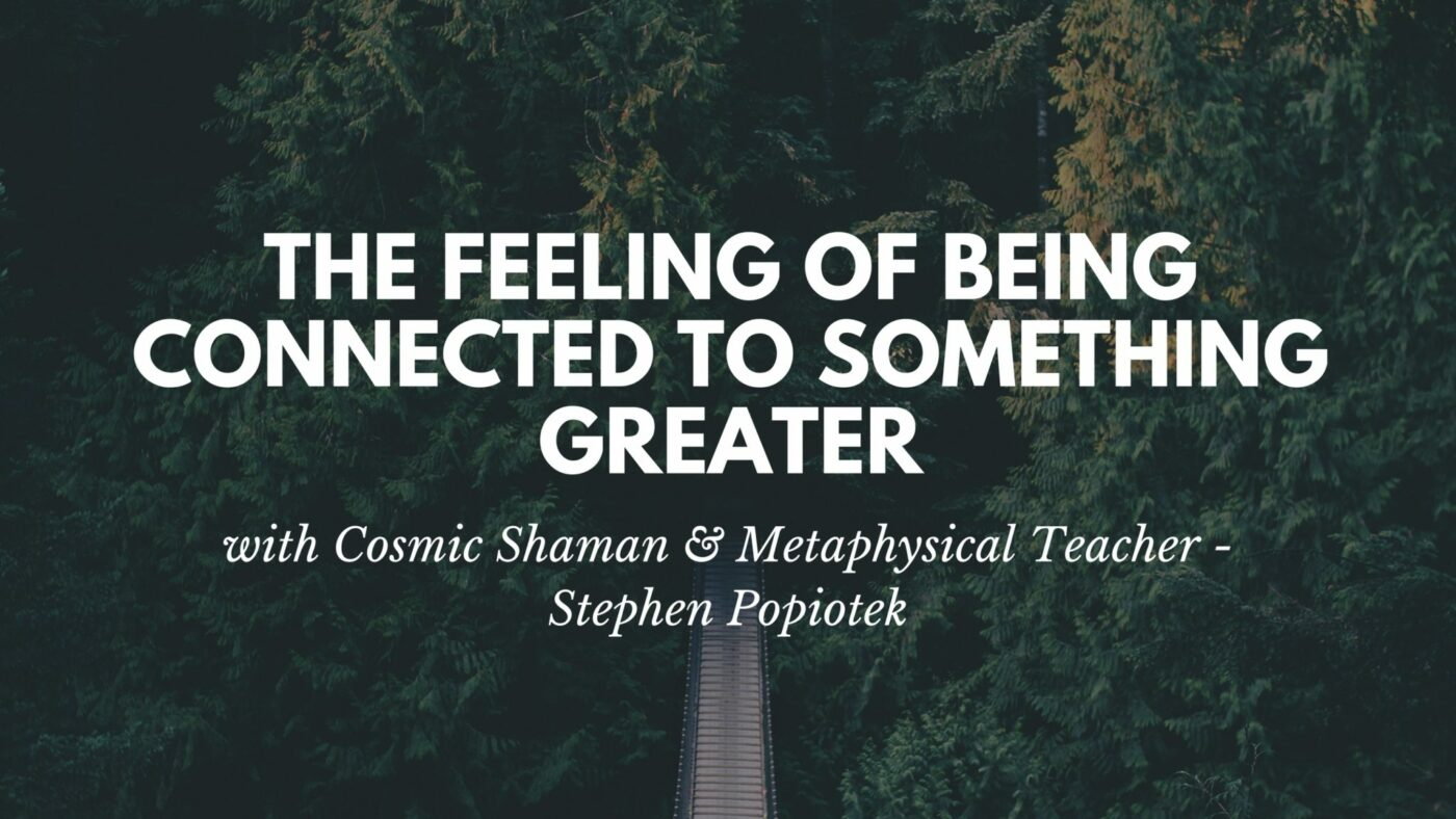 The Feeling of Being Connected to Something Greater | Stephen Popiotek – Cosmic Shaman