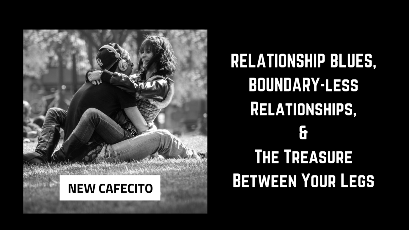 Relationship Blues, Boundary-less Relationships, & The Treasure Between Your Legs…