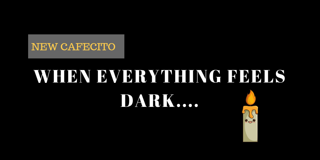 When Everything Feels Dark…