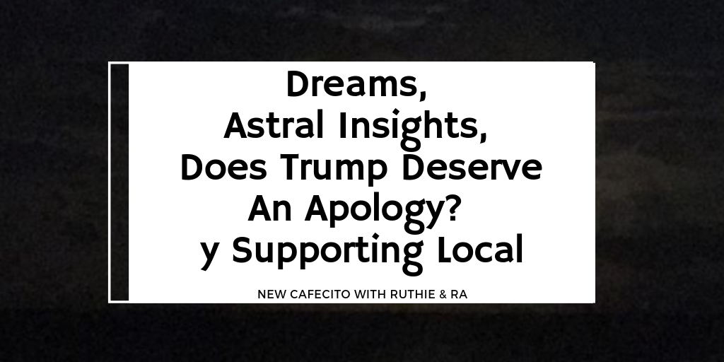 Dreams, Astral Insights, Does Trump Deserve An Apology y Supporting Local – New Podcast
