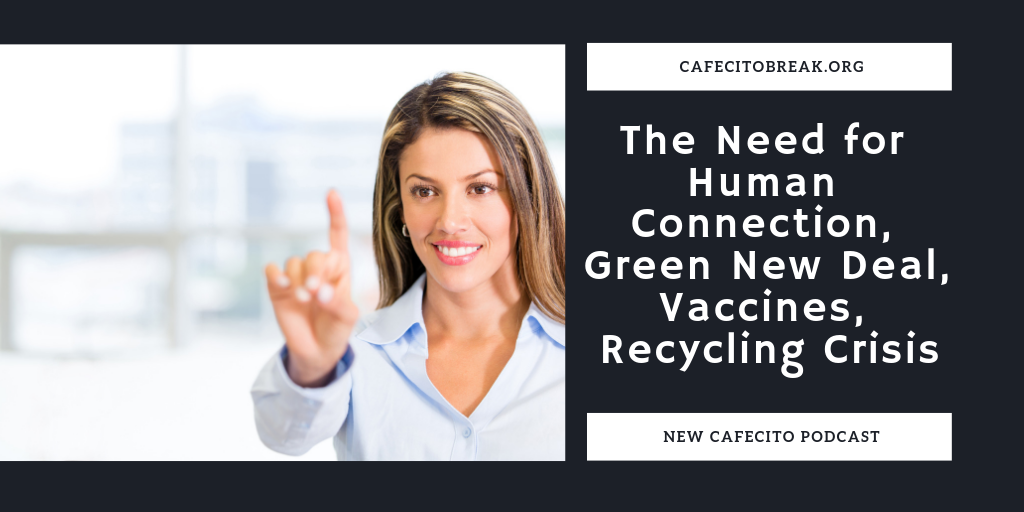 The Need for Human Connection, Green New Deal, Vaccines, Recycling Crisis y mas