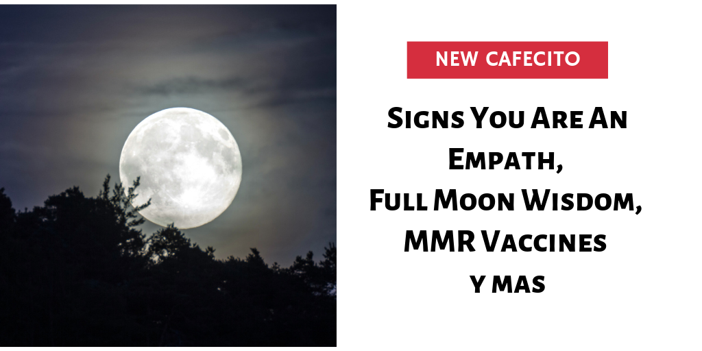 Are You An Empath, Full Moon Wisdom, MMR Vaccines y mas