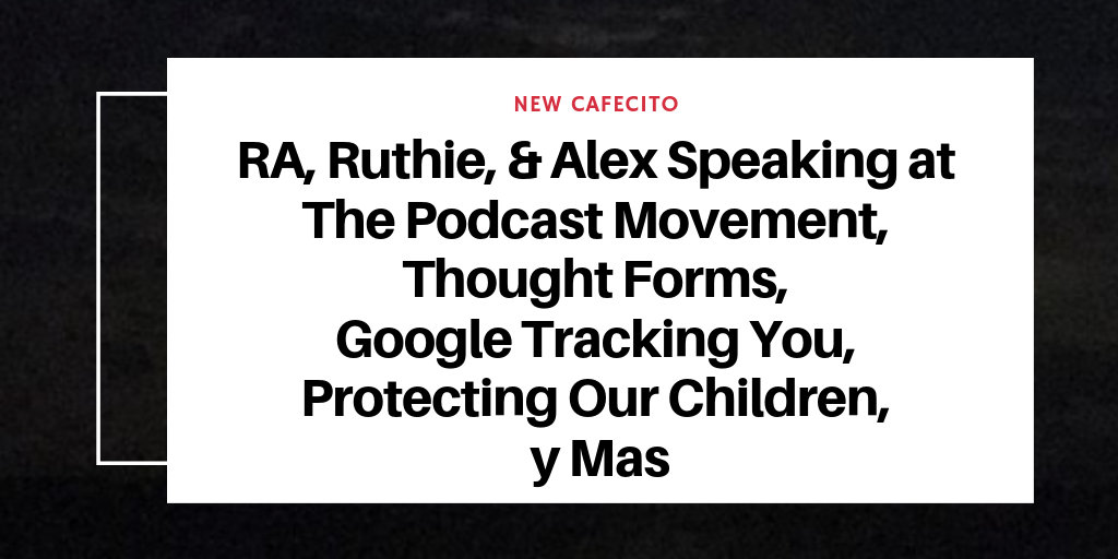 Podcast Movement, Thought Forms, Google Tracking You