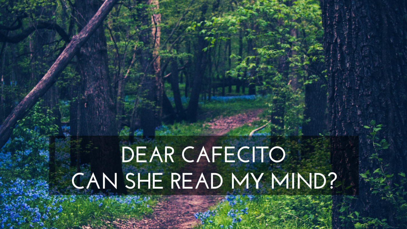 Dear Cafecito – Can She Read My Mind?