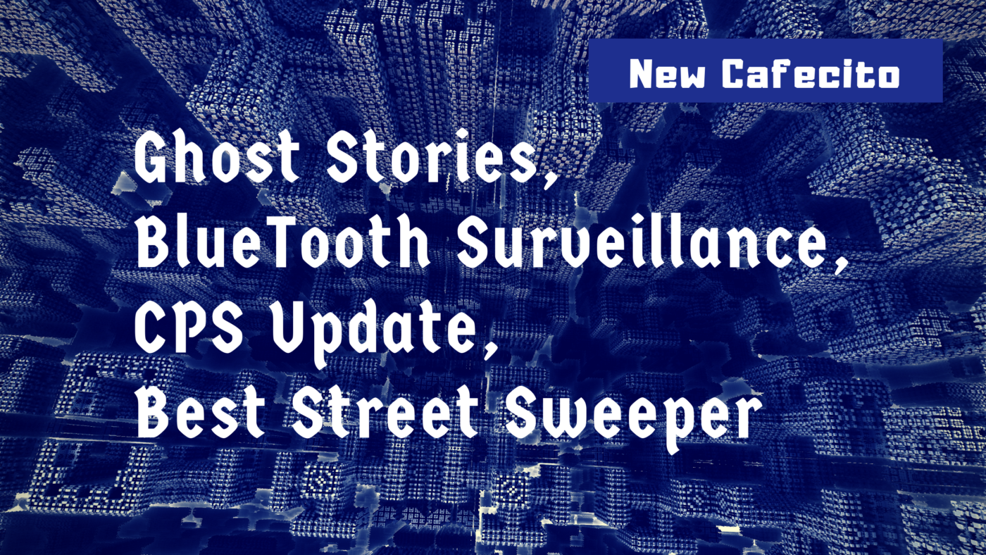 Ghost Stories, BlueTooth Surveillance, CPS Update, Best Street Sweeper