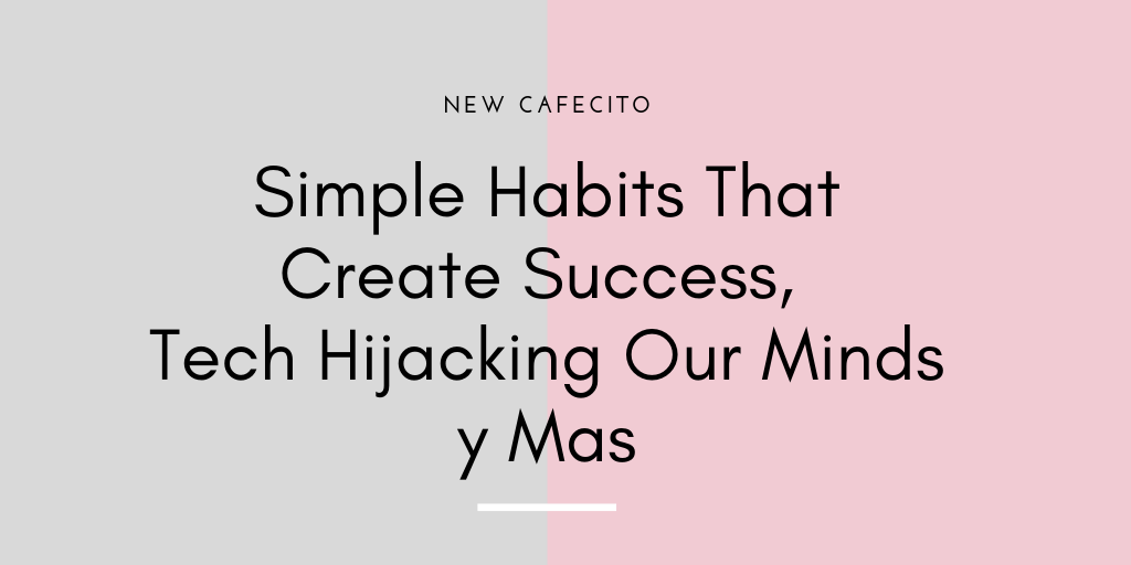 Habits That Create Success, Tech Hijacking Our Minds y Mas