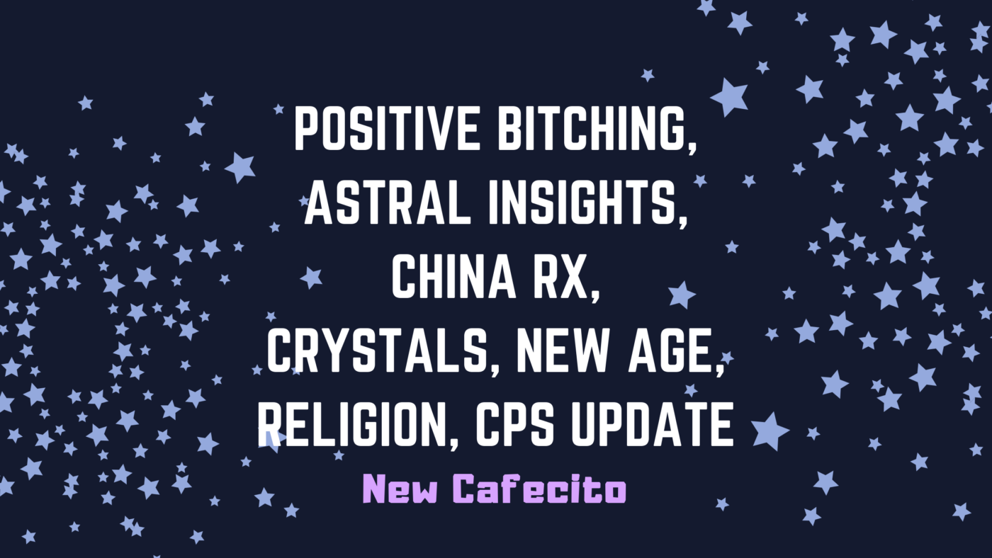 Positive Bitching, Astral Insights, China RX, Crystals, New Age, Religion, CPS Update
