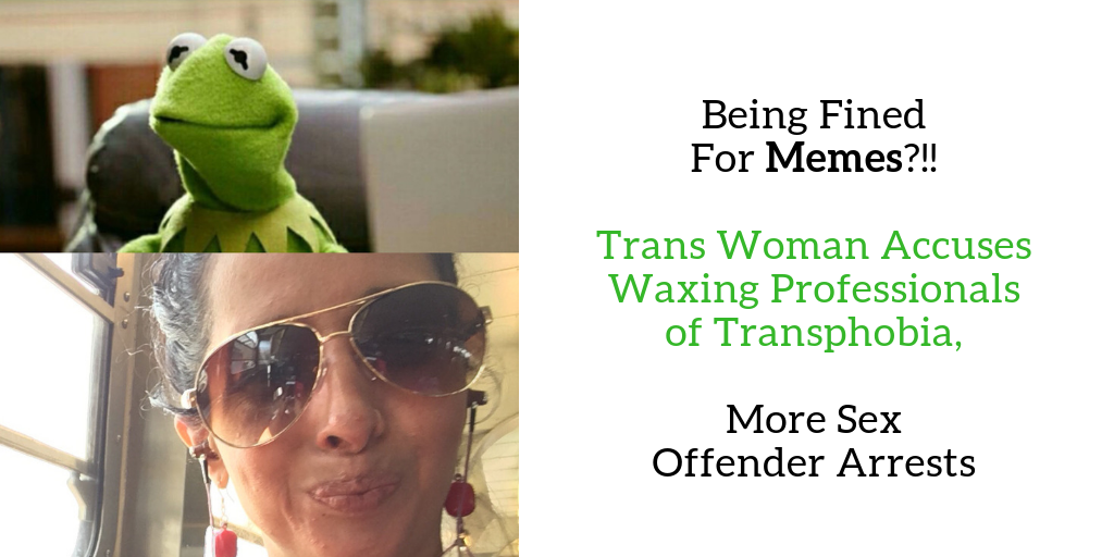 Being Fined For Memes, Trans Woman Accuses Waxing Professionals of Transphobia, Sex Offender Arrests