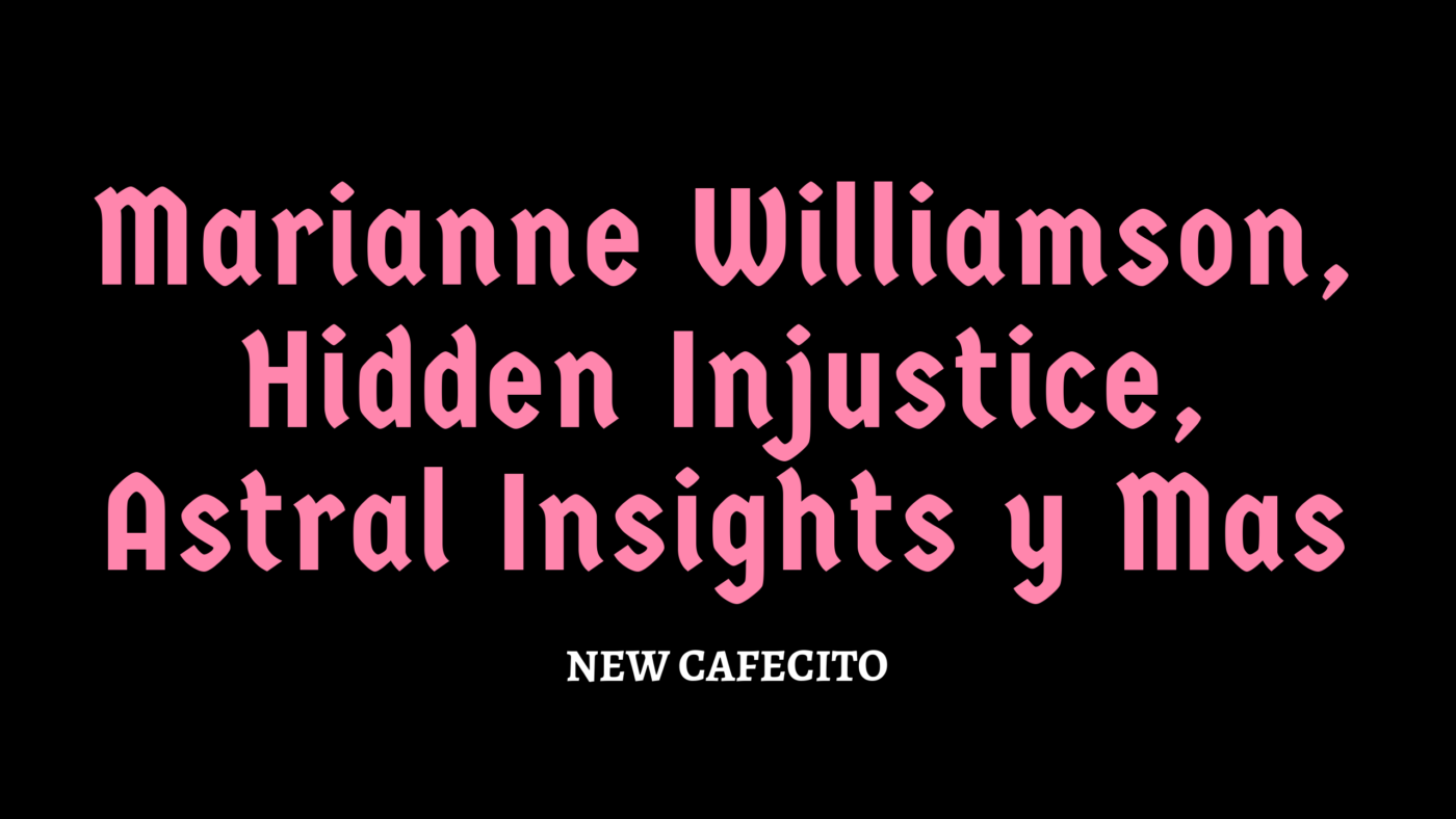 Marianne Williamson, Hidden Injustice, Astral Insights y Mas