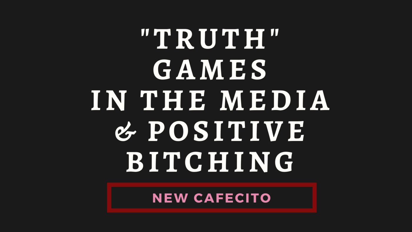 """Truth"" Games in the Media and Positive Bitching"