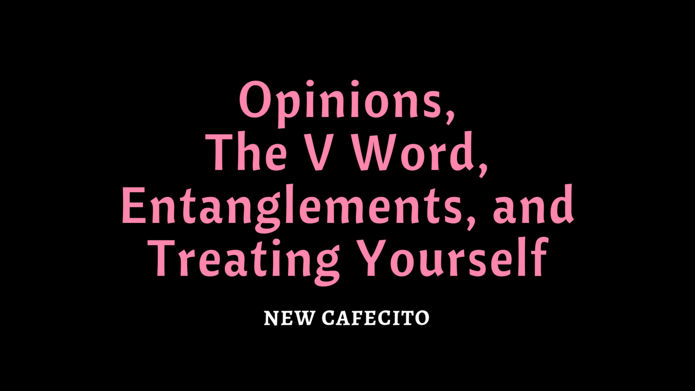 Opinions, The V Word, Entanglements, and Treating Yourself