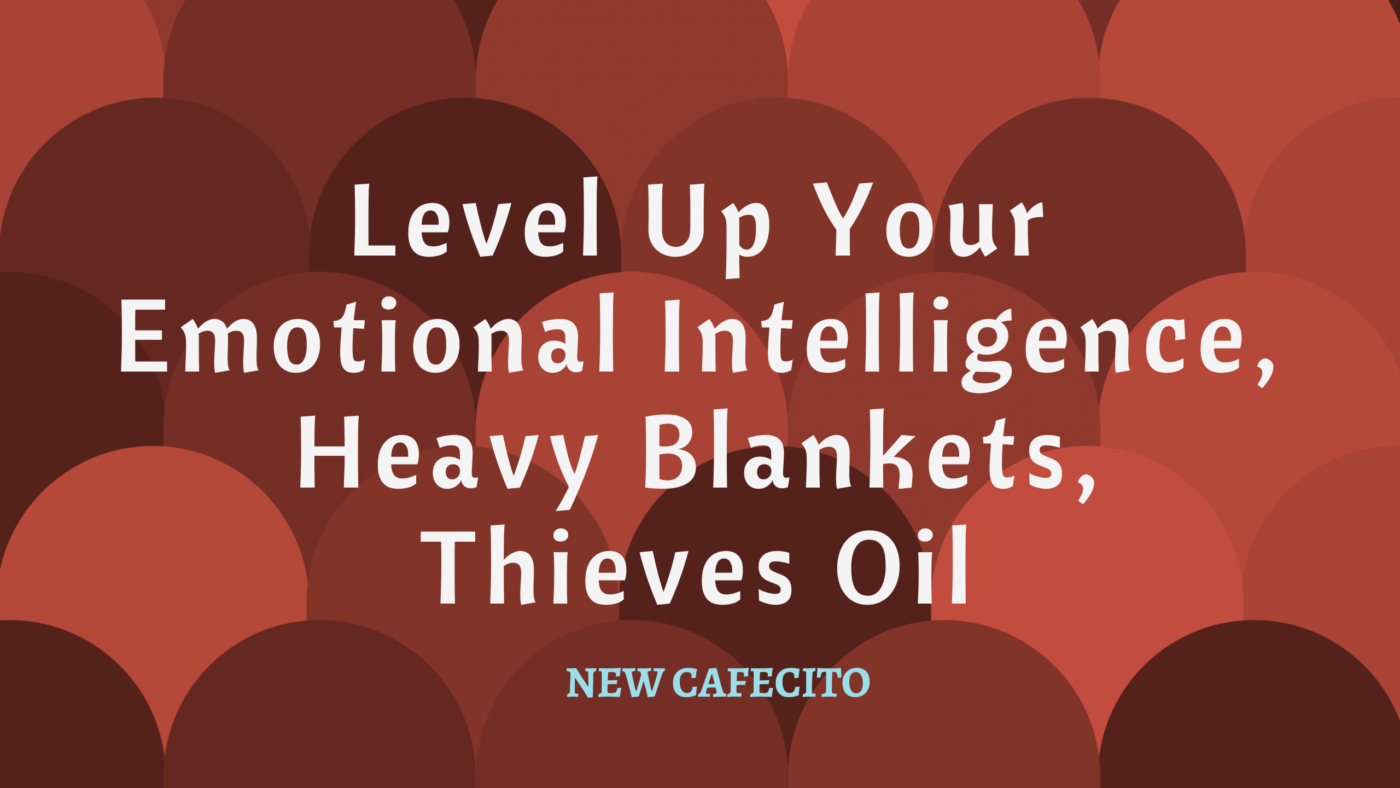 Level Up Your Emotional Intelligence, Heavy Blankets, Thieves Oil