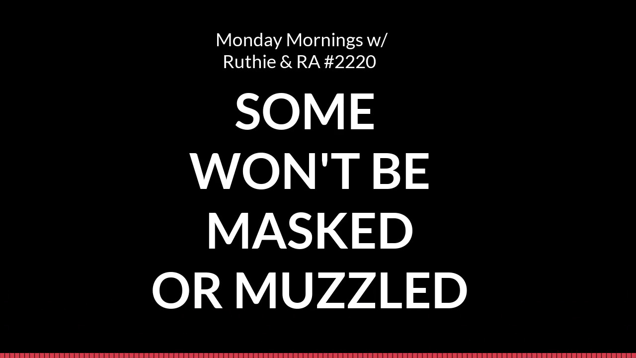 Some Won't Be Masked or Muzzled – Monday Mornings w/ Ruthie and RA