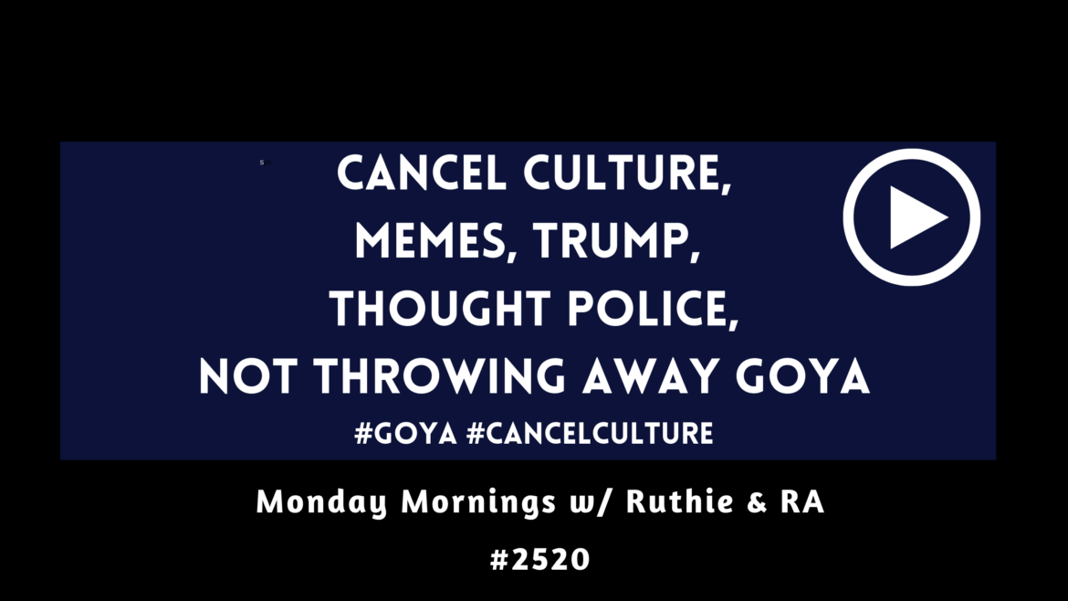 Cancel Culture, Goya Boycott, Memes, Trump, Thought Police – MM w/ Ruthie and RA #2520